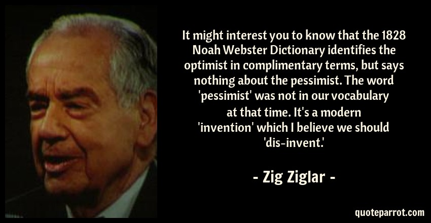 Zig Ziglar Quote: It might interest you to know that the 1828 Noah Webster Dictionary identifies the optimist in complimentary terms, but says nothing about the pessimist. The word 'pessimist' was not in our vocabulary at that time. It's a modern 'invention' which I believe we should 'dis-invent.'