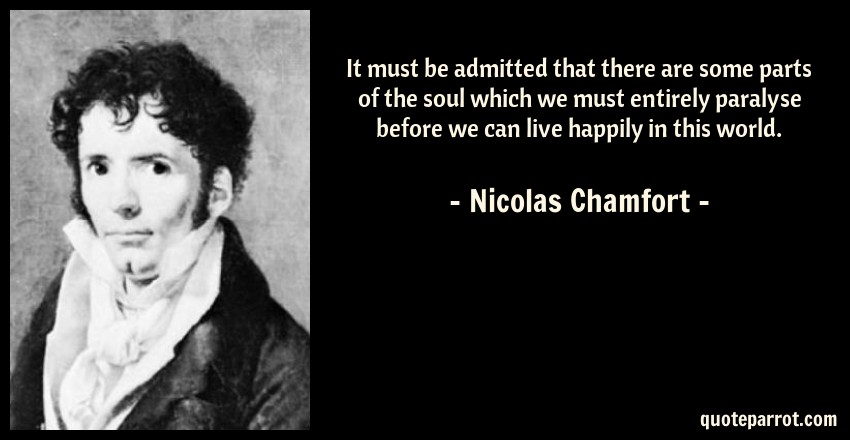 Nicolas Chamfort Quote: It must be admitted that there are some parts of the soul which we must entirely paralyse before we can live happily in this world.