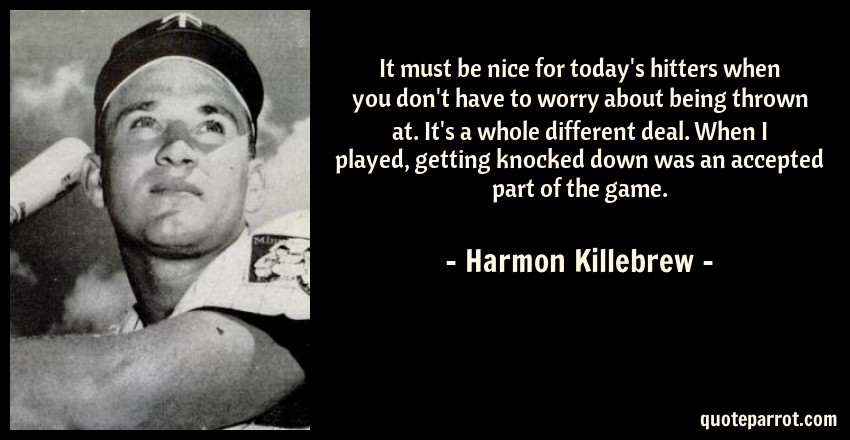 Harmon Killebrew Quote: It must be nice for today's hitters when you don't have to worry about being thrown at. It's a whole different deal. When I played, getting knocked down was an accepted part of the game.