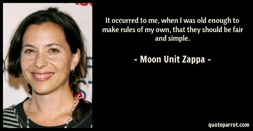 Moon Unit Zappa Quote: It occurred to me, when I was old enough to make rules of my own, that they should be fair and simple.