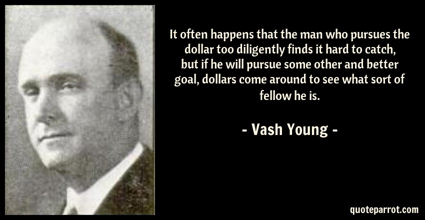Vash Young Quote: It often happens that the man who pursues the dollar too diligently finds it hard to catch, but if he will pursue some other and better goal, dollars come around to see what sort of fellow he is.