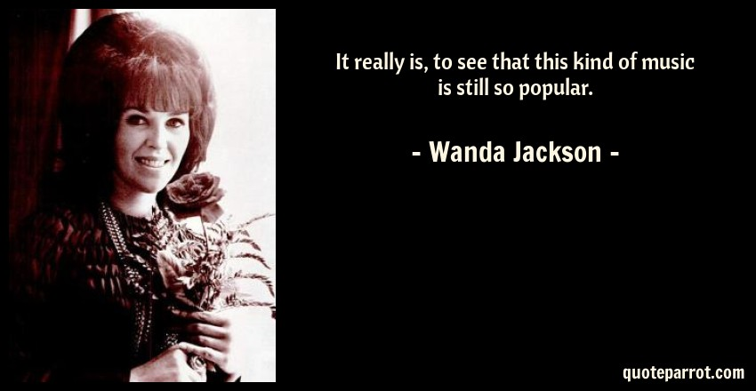 Wanda Jackson Quote: It really is, to see that this kind of music is still so popular.