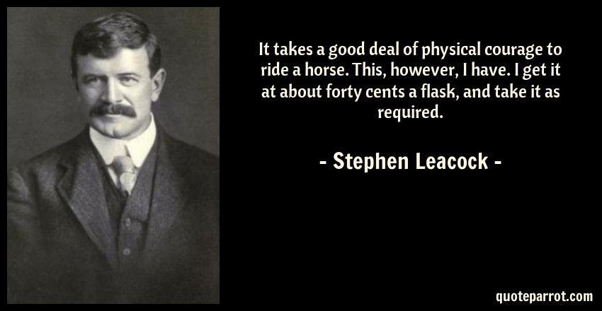 Stephen Leacock Quote: It takes a good deal of physical courage to ride a horse. This, however, I have. I get it at about forty cents a flask, and take it as required.