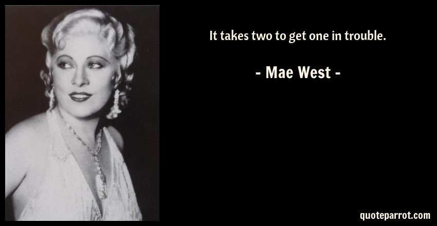 Mae West Quote: It takes two to get one in trouble.