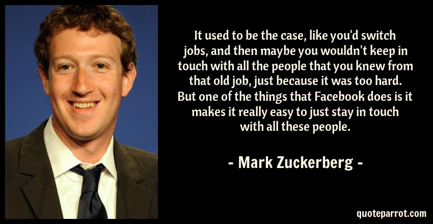 Mark Zuckerberg Quote: It used to be the case, like you'd switch jobs, and then maybe you wouldn't keep in touch with all the people that you knew from that old job, just because it was too hard. But one of the things that Facebook does is it makes it really easy to just stay in touch with all these people.