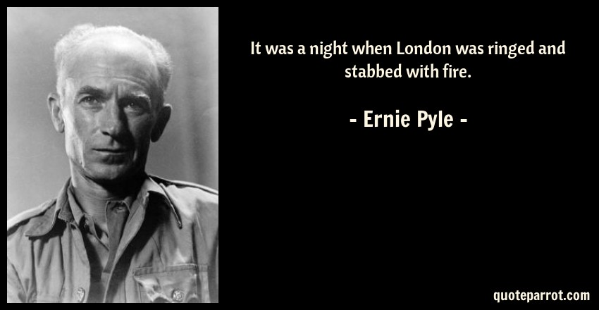 Ernie Pyle Quote: It was a night when London was ringed and stabbed with fire.
