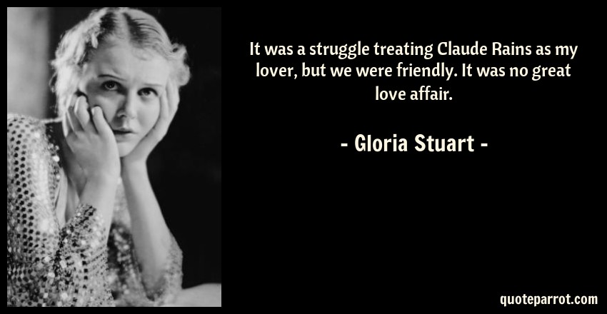Gloria Stuart Quote: It was a struggle treating Claude Rains as my lover, but we were friendly. It was no great love affair.