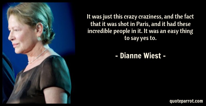 Dianne Wiest Quote: It was just this crazy craziness, and the fact that it was shot in Paris, and it had these incredible people in it. It was an easy thing to say yes to.