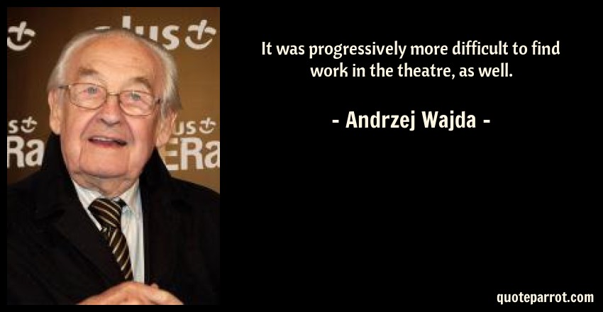 Andrzej Wajda Quote: It was progressively more difficult to find work in the theatre, as well.