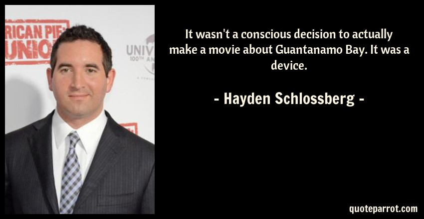 Hayden Schlossberg Quote: It wasn't a conscious decision to actually make a movie about Guantanamo Bay. It was a device.
