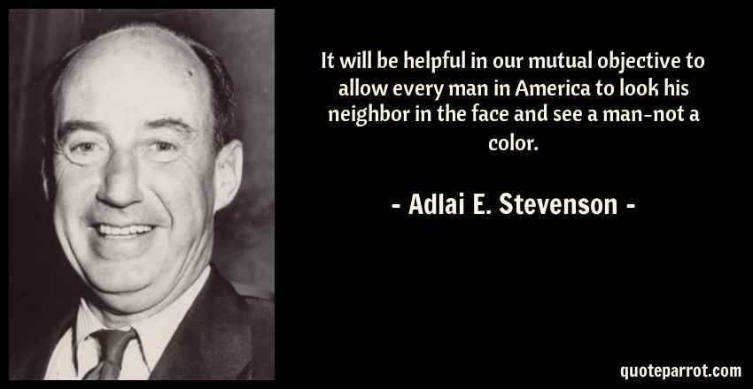 Adlai E. Stevenson Quote: It will be helpful in our mutual objective to allow every man in America to look his neighbor in the face and see a man-not a color.