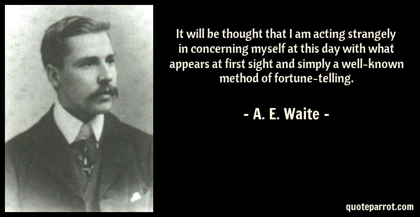 A. E. Waite Quote: It will be thought that I am acting strangely in concerning myself at this day with what appears at first sight and simply a well-known method of fortune-telling.