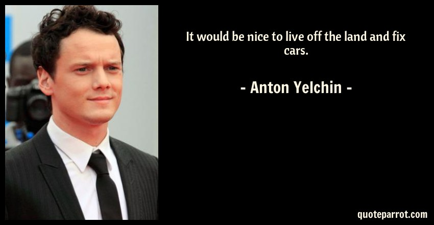 Anton Yelchin Quote: It would be nice to live off the land and fix cars.
