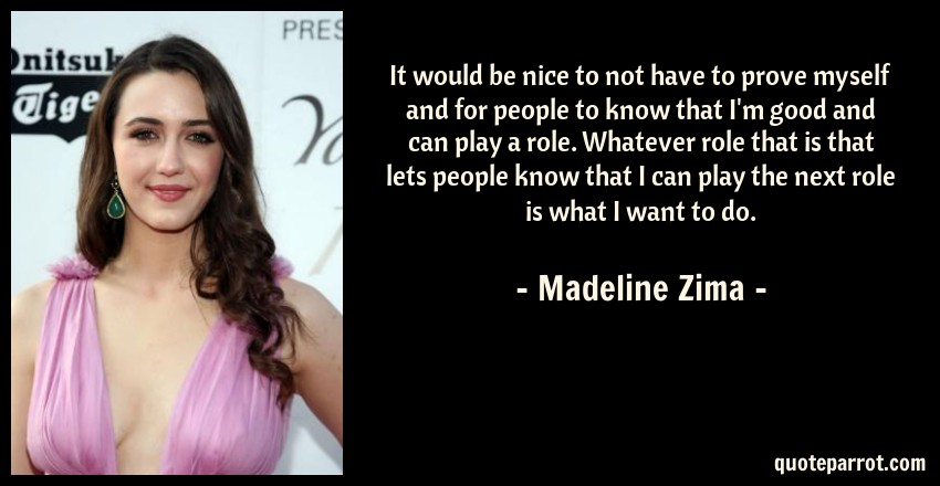 Madeline Zima Quote: It would be nice to not have to prove myself and for people to know that I'm good and can play a role. Whatever role that is that lets people know that I can play the next role is what I want to do.