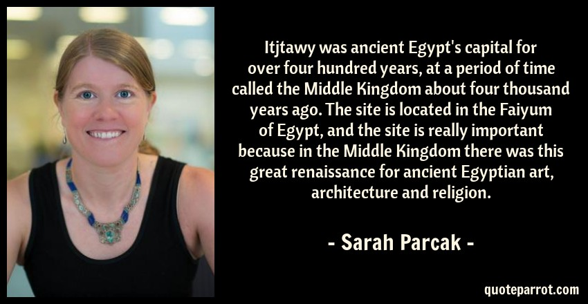 Sarah Parcak Quote: Itjtawy was ancient Egypt's capital for over four hundred years, at a period of time called the Middle Kingdom about four thousand years ago. The site is located in the Faiyum of Egypt, and the site is really important because in the Middle Kingdom there was this great renaissance for ancient Egyptian art, architecture and religion.
