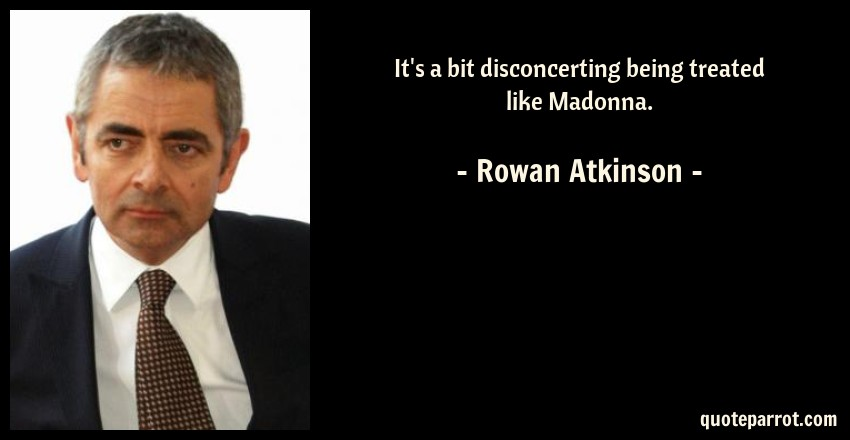 Rowan Atkinson Quote: It's a bit disconcerting being treated like Madonna.