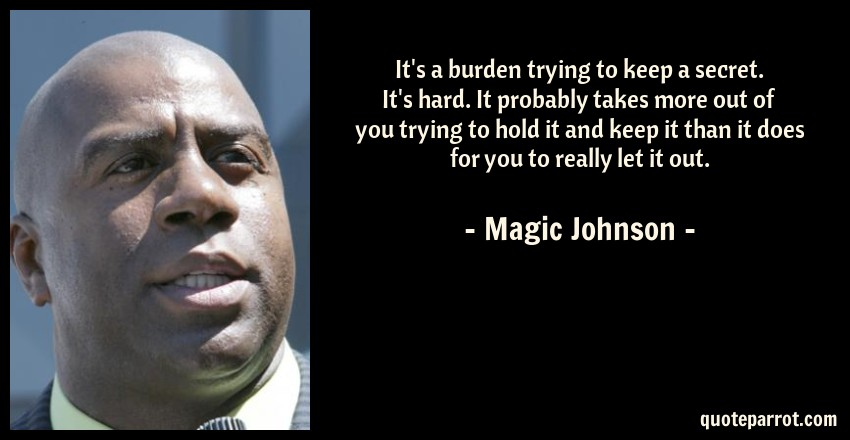 Magic Johnson Quote: It's a burden trying to keep a secret. It's hard. It probably takes more out of you trying to hold it and keep it than it does for you to really let it out.