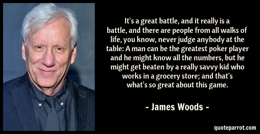 James Woods Quote: It's a great battle, and it really is a battle, and there are people from all walks of life, you know, never judge anybody at the table: A man can be the greatest poker player and he might know all the numbers, but he might get beaten by a really savvy kid who works in a grocery store; and that's what's so great about this game.