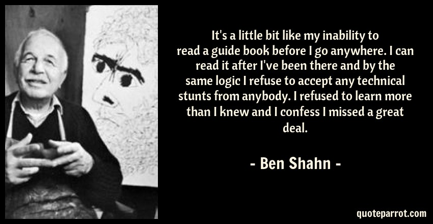 Ben Shahn Quote: It's a little bit like my inability to read a guide book before I go anywhere. I can read it after I've been there and by the same logic I refuse to accept any technical stunts from anybody. I refused to learn more than I knew and I confess I missed a great deal.