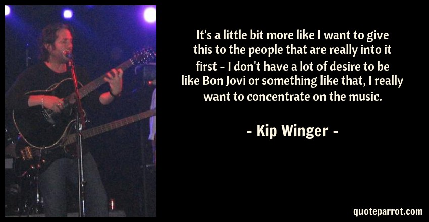 Kip Winger Quote: It's a little bit more like I want to give this to the people that are really into it first - I don't have a lot of desire to be like Bon Jovi or something like that, I really want to concentrate on the music.