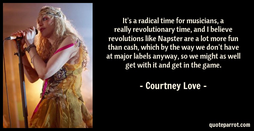Courtney Love Quote: It's a radical time for musicians, a really revolutionary time, and I believe revolutions like Napster are a lot more fun than cash, which by the way we don't have at major labels anyway, so we might as well get with it and get in the game.