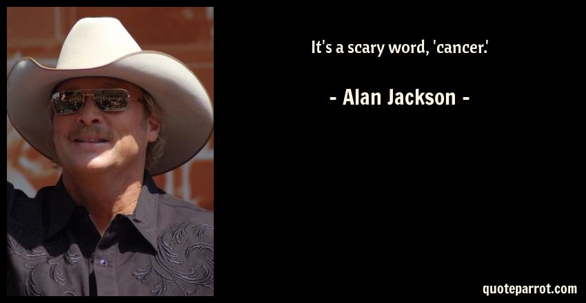 Alan Jackson Quote: It's a scary word, 'cancer.'