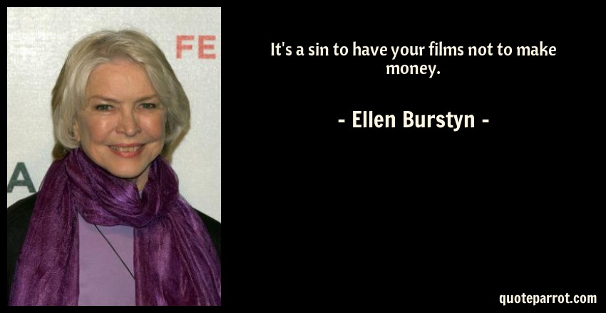 Ellen Burstyn Quote: It's a sin to have your films not to make money.