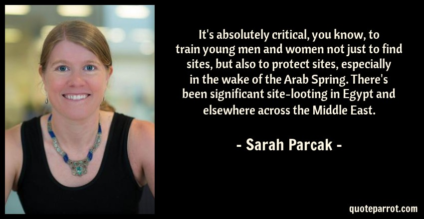 Sarah Parcak Quote: It's absolutely critical, you know, to train young men and women not just to find sites, but also to protect sites, especially in the wake of the Arab Spring. There's been significant site-looting in Egypt and elsewhere across the Middle East.