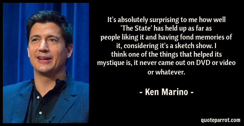 Ken Marino Quote: It's absolutely surprising to me how well 'The State' has held up as far as people liking it and having fond memories of it, considering it's a sketch show. I think one of the things that helped its mystique is, it never came out on DVD or video or whatever.