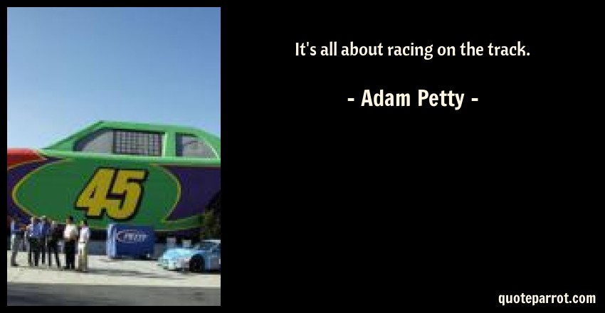 Adam Petty Quote: It's all about racing on the track.