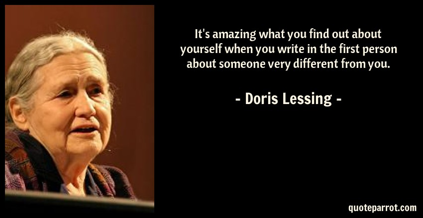 Doris Lessing Quote: It's amazing what you find out about yourself when you write in the first person about someone very different from you.