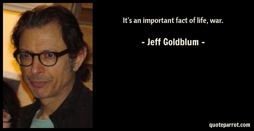 Jeff Goldblum Quote: It's an important fact of life, war.