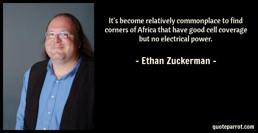 Ethan Zuckerman Quote: It's become relatively commonplace to find corners of Africa that have good cell coverage but no electrical power.