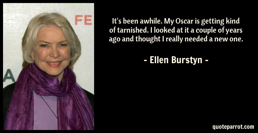 Ellen Burstyn Quote: It's been awhile. My Oscar is getting kind of tarnished. I looked at it a couple of years ago and thought I really needed a new one.
