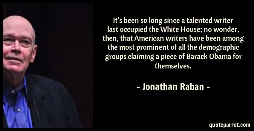 Jonathan Raban Quote: It's been so long since a talented writer last occupied the White House; no wonder, then, that American writers have been among the most prominent of all the demographic groups claiming a piece of Barack Obama for themselves.