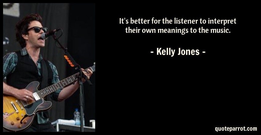 Kelly Jones Quote: It's better for the listener to interpret their own meanings to the music.