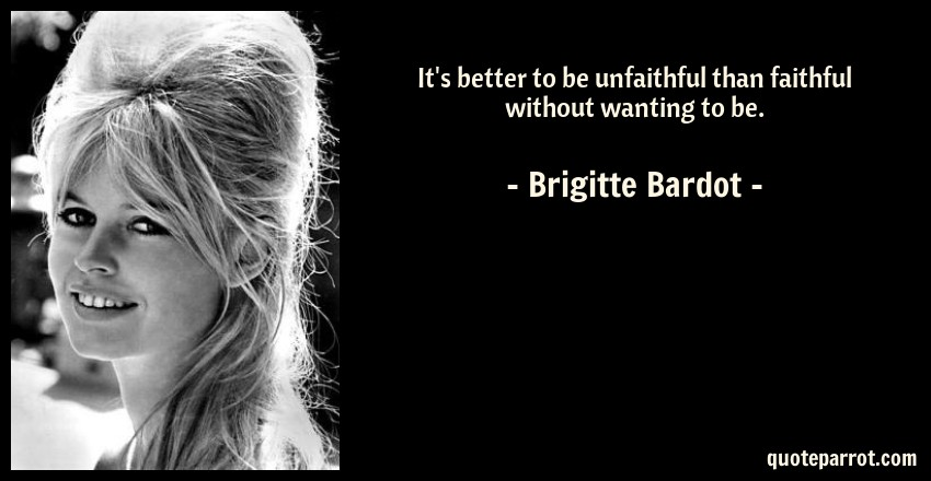 Brigitte Bardot Quote: It's better to be unfaithful than faithful without wanting to be.