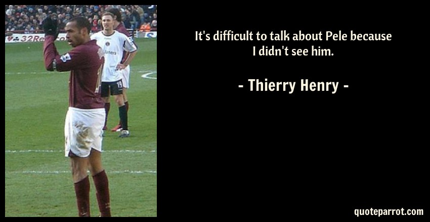 Thierry Henry Quote: It's difficult to talk about Pele because I didn't see him.