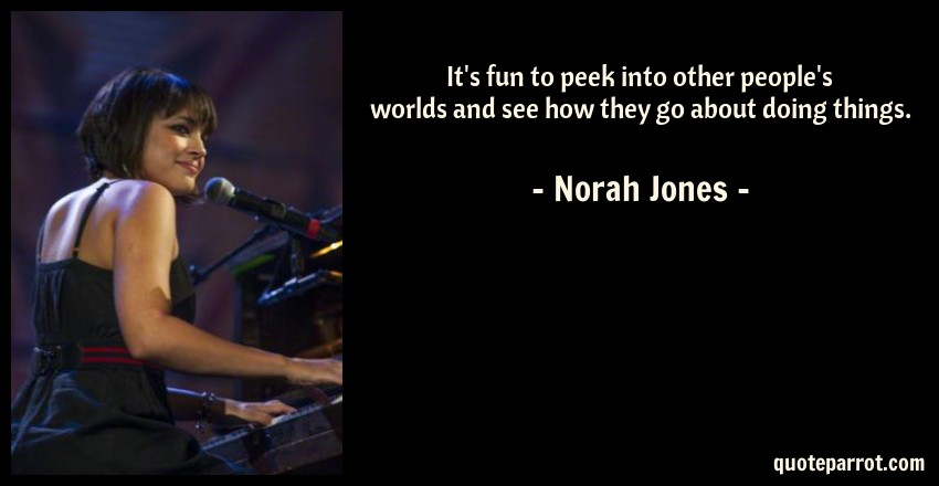 Norah Jones Quote: It's fun to peek into other people's worlds and see how they go about doing things.