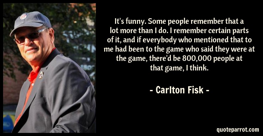 Carlton Fisk Quote: It's funny. Some people remember that a lot more than I do. I remember certain parts of it, and if everybody who mentioned that to me had been to the game who said they were at the game, there'd be 800,000 people at that game, I think.