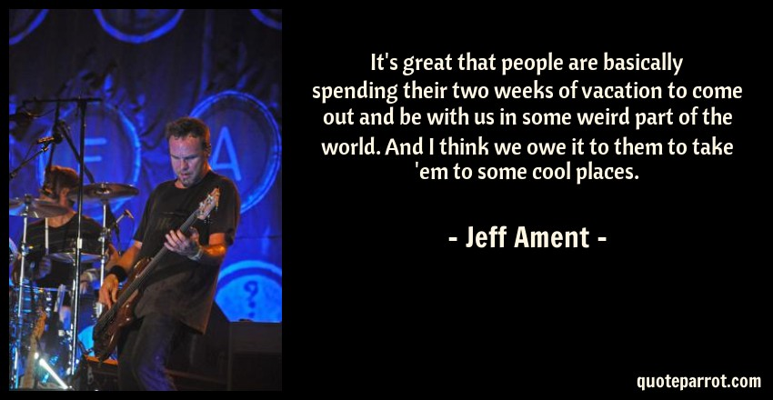 Jeff Ament Quote: It's great that people are basically spending their two weeks of vacation to come out and be with us in some weird part of the world. And I think we owe it to them to take 'em to some cool places.