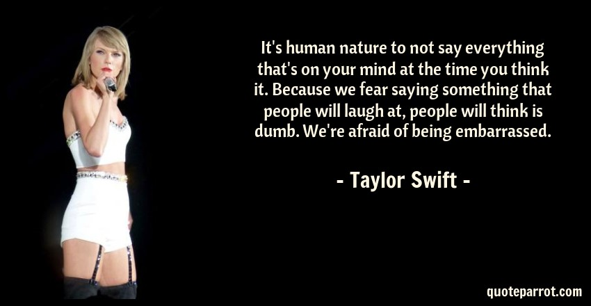 Taylor Swift Quote: It's human nature to not say everything that's on your mind at the time you think it. Because we fear saying something that people will laugh at, people will think is dumb. We're afraid of being embarrassed.