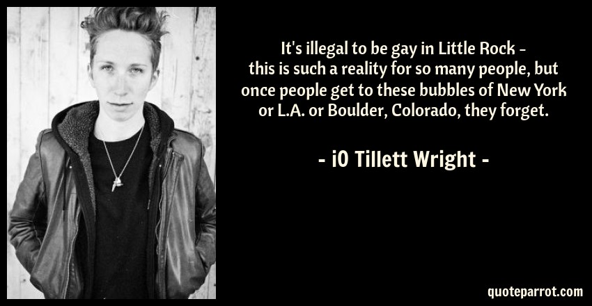 iO Tillett Wright Quote: It's illegal to be gay in Little Rock - this is such a reality for so many people, but once people get to these bubbles of New York or L.A. or Boulder, Colorado, they forget.