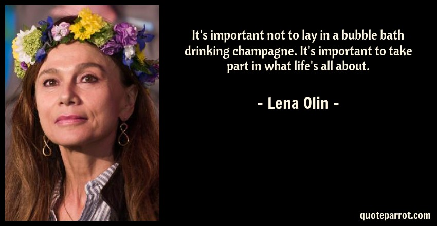 Lena Olin Quote: It's important not to lay in a bubble bath drinking champagne. It's important to take part in what life's all about.