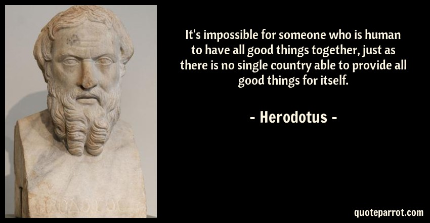 Herodotus Quote: It's impossible for someone who is human to have all good things together, just as there is no single country able to provide all good things for itself.