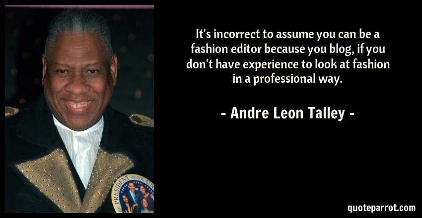 Andre Leon Talley Quote: It's incorrect to assume you can be a fashion editor because you blog, if you don't have experience to look at fashion in a professional way.