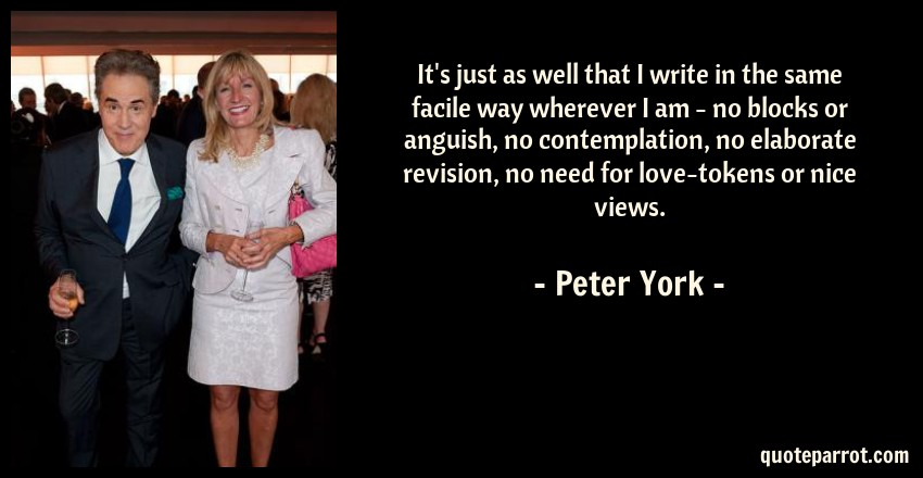 Peter York Quote: It's just as well that I write in the same facile way wherever I am - no blocks or anguish, no contemplation, no elaborate revision, no need for love-tokens or nice views.
