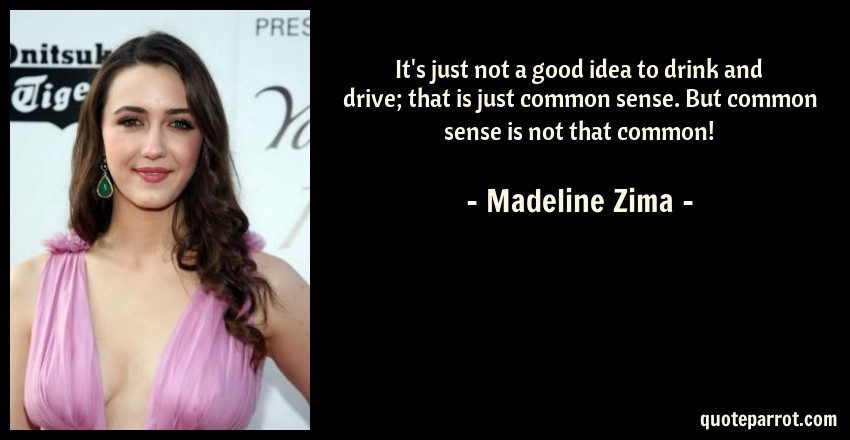 Madeline Zima Quote: It's just not a good idea to drink and drive; that is just common sense. But common sense is not that common!