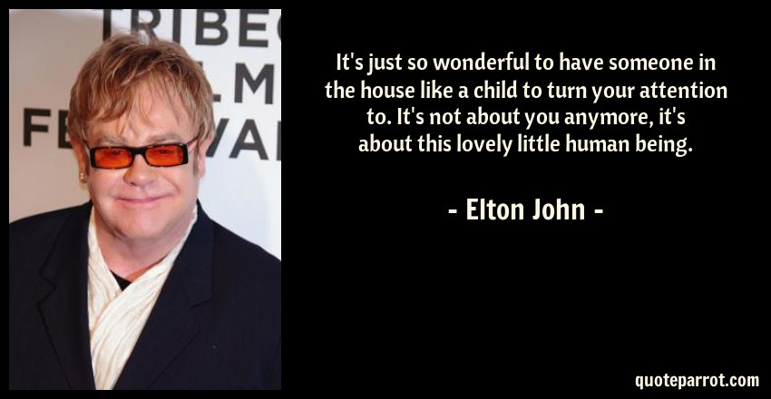 Elton John Quote: It's just so wonderful to have someone in the house like a child to turn your attention to. It's not about you anymore, it's about this lovely little human being.