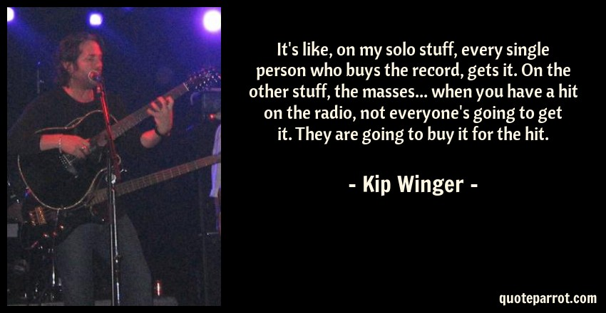 Kip Winger Quote: It's like, on my solo stuff, every single person who buys the record, gets it. On the other stuff, the masses... when you have a hit on the radio, not everyone's going to get it. They are going to buy it for the hit.